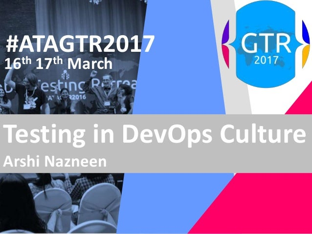 #ATAGTR2017 16th 17th March Testing in DevOps Culture Arshi Nazneen