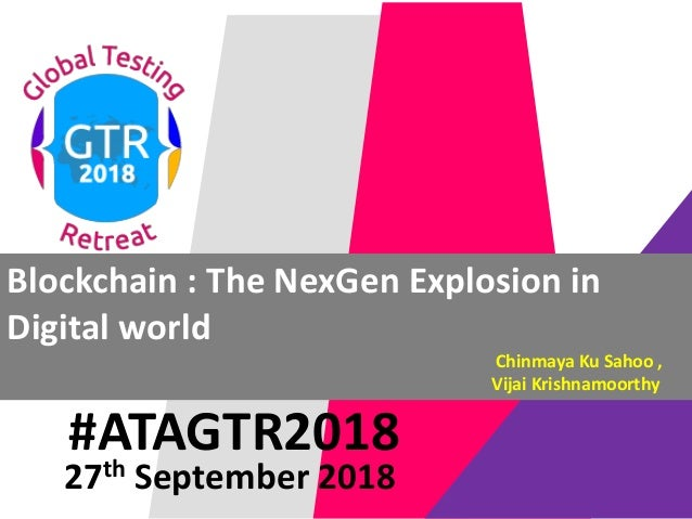 #ATAGTR2018 Blockchain : The NexGen Explosion in Digital world Chinmaya Ku Sahoo , Vijai Krishnamoorthy 27th September 2018