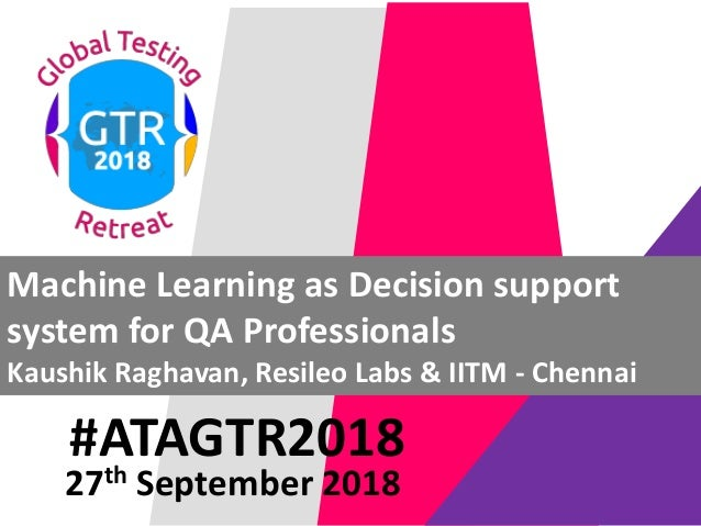 #ATAGTR2018 Machine Learning as Decision support system for QA Professionals Kaushik Raghavan, Resileo Labs & IITM - Chenn...