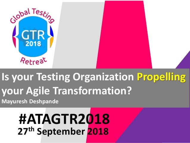 #ATAGTR2018 Is your Testing Organization Propelling your Agile Transformation? Mayuresh Deshpande 27th September 2018