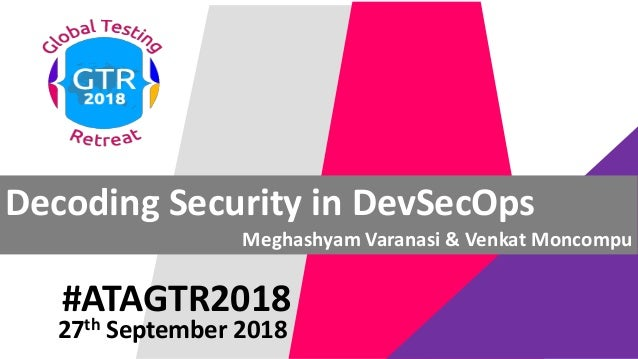 #ATAGTR2018 Decoding Security in DevSecOps Meghashyam Varanasi & Venkat Moncompu 27th September 2018
