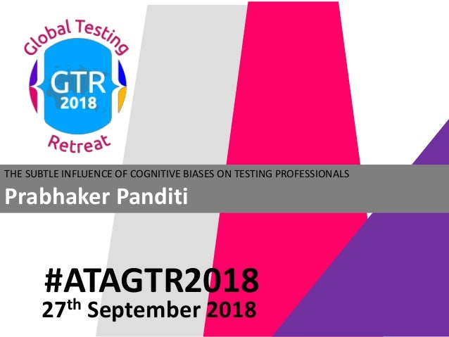#ATAGTR2018 THE SUBTLE INFLUENCE OF COGNITIVE BIASES ON TESTING PROFESSIONALS Prabhaker Panditi 27th September 2018