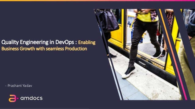 Quality Engineering in DevOps : Enabling Business Growth with seamless Production - Prashant Yadav