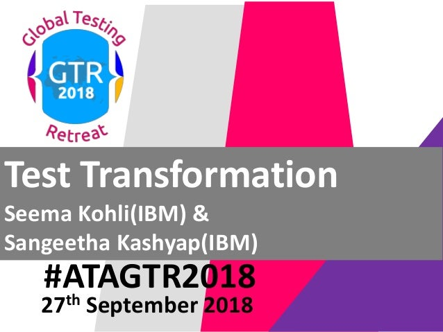 #ATAGTR2018 Test Transformation Seema Kohli(IBM) & Sangeetha Kashyap(IBM) 27th September 2018