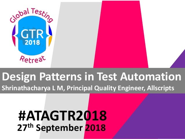 #ATAGTR2018 Design Patterns in Test Automation Shrinathacharya L M, Principal Quality Engineer, Allscripts 27th September ...