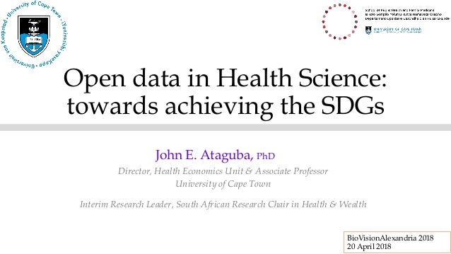Open data in Health Science: towards achieving the SDGs Director, Health Economics Unit & Associate Professor University o...