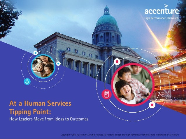 At a Human Services Tipping Point: How Leaders Move from Ideas to Outcomes Copyright © 2016 Accenture All rights reserved....