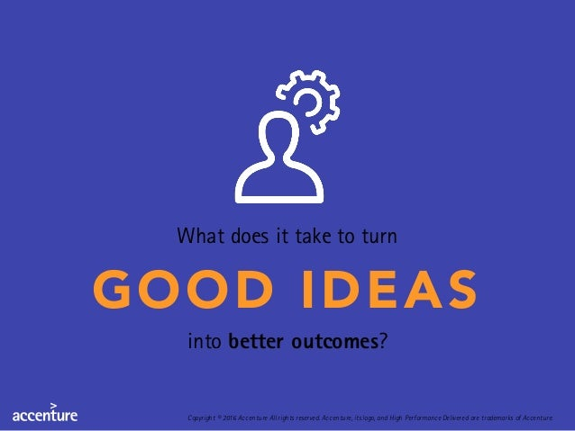 What does it take to turn GOOD IDEAS into better outcomes? Copyright © 2016 Accenture All rights reserved. Accenture, its ...