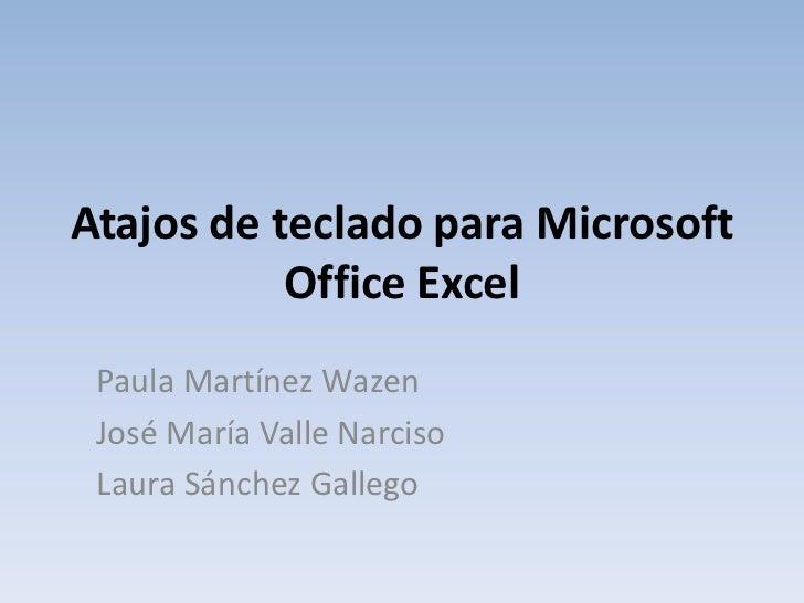 Atajos de teclado para Microsoft Office Excel<br />Paula Martínez Wazen<br />José María Valle Narciso<br />Laura Sánchez G...