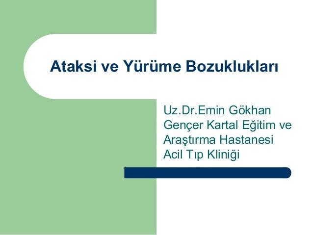 Ataksi ve Yürüme Bozuklukları Uz.Dr.Emin Gökhan Gençer Kartal Eğitim ve Araştırma Hastanesi Acil Tıp Kliniği
