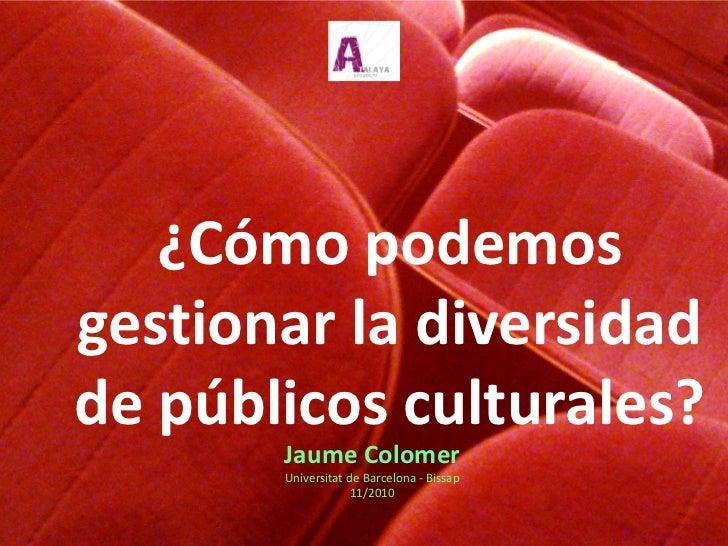¿Cómo podemosgestionar la diversidadde públicos culturales?       Jaume Colomer       Universitat de Barcelona - Bissap   ...