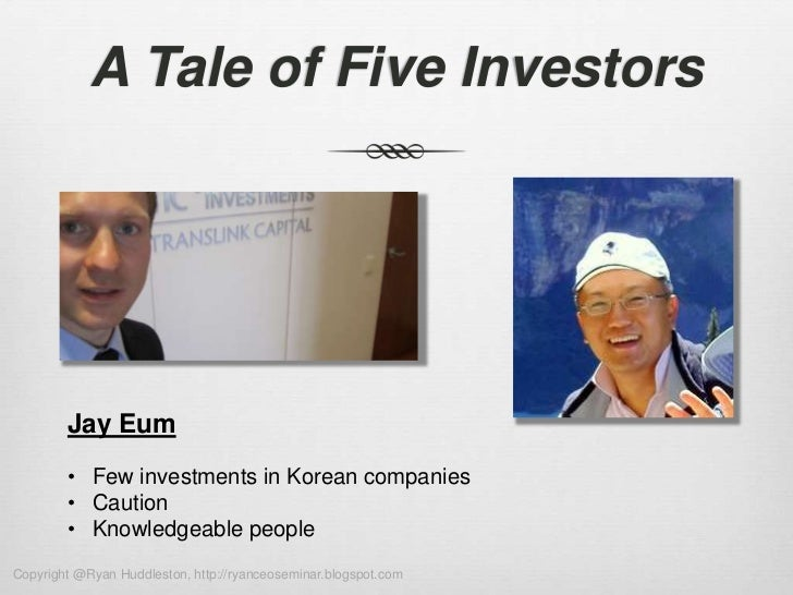 A Tale of Five Investors        Jay Eum        • Few investments in Korean companies        • Caution        • Knowledgeab...