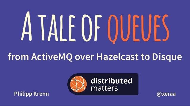 Ataleofqueuesfrom ActiveMQ over Hazelcast to Disque Philipp Krenn @xeraa
