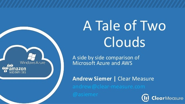 A Tale of Two Clouds A side by side comparison of Microsoft Azure and AWS Andrew Siemer | Clear Measure andrew@clear-measu...