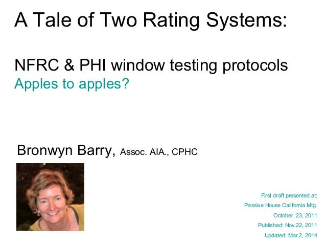 A Tale of Two Rating Systems: NFRC & PHI window testing protocols Apples to apples?  Bronwyn Barry, Assoc. AIA., CPHC Firs...