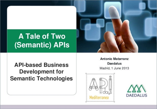 A Tale of Two(Semantic) APIsAntonio MatarranzDaedalusMadrid, 1 June 2013API-based BusinessDevelopment forSemantic Technolo...