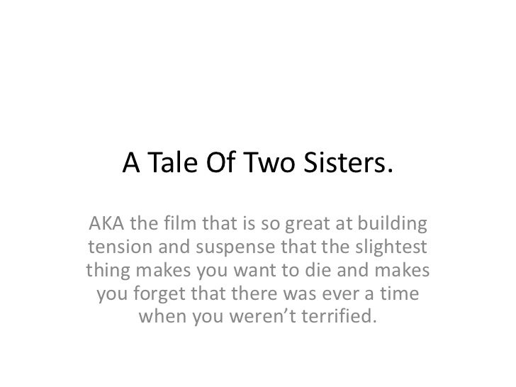A Tale Of Two Sisters.AKA the film that is so great at buildingtension and suspense that the slightestthing makes you want...