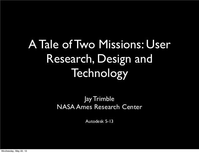 A Tale of Two Missions: UserResearch, Design andTechnologyJay TrimbleNASA Ames Research CenterAutodesk 5-13Wednesday, May ...
