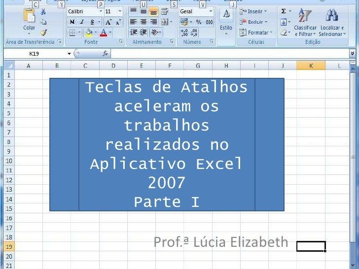 Teclas de Atalhos aceleram os trabalhos realizados no Aplicativo Excel 2007<br />Parte I<br />Prof.ª Lúcia Elizabeth<br />