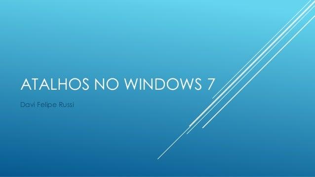ATALHOS NO WINDOWS 7 Davi Felipe Russi