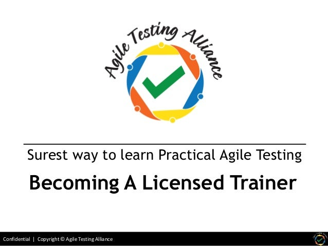 Confidential | Copyright © Agile Testing Alliance Surest way to learn Practical Agile Testing Becoming A Licensed Trainer