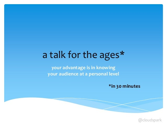 a talk for the ages* your advantage is in knowing your audience at a personal level *in 30 minutes @cloudspark
