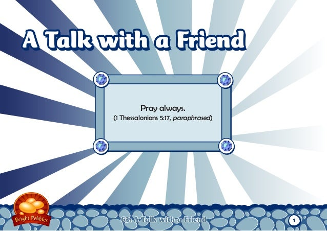 A Talk with a Friend                 Pray always.        (1 Thessalonians 5:17, paraphrased)          63: A Talk with a Fr...