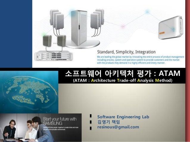 소프트웨어 아키텍처 평가 : ATAM(ATAM : Architecture Trade-off Analysis Method)Software Engineering Lab김영기 책임resinous@gmail.com