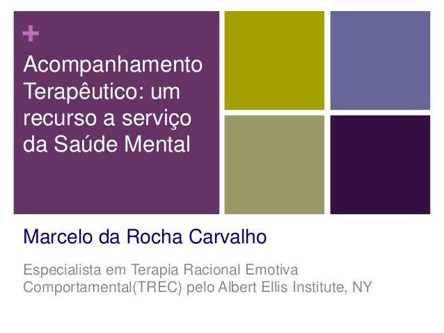 + Acompanhamento Terapêutico: um recurso a serviço da Saúde Mental Marcelo da Rocha Carvalho Especialista em Terapia Racio...
