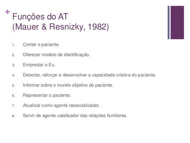 + Funções do AT (Mauer & Resnizky, 1982) 1. Conter o paciente. 2. Oferecer modelo de identificação. 3. Emprestar o Eu. 4. ...