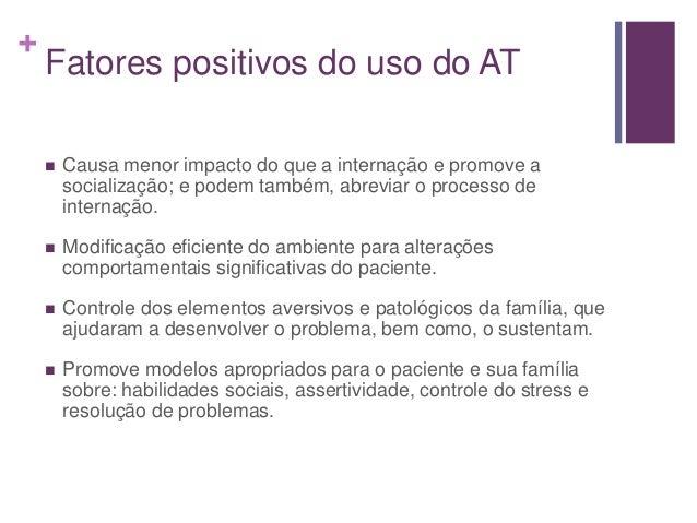 + Fatores positivos do uso do AT  Causa menor impacto do que a internação e promove a socialização; e podem também, abrev...