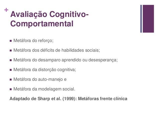 + Avaliação Cognitivo- Comportamental  Metáfora do reforço;  Metáfora dos déficits de habilidades sociais;  Metáfora do...