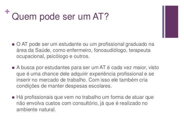 + Quem pode ser um AT?  O AT pode ser um estudante ou um profissional graduado na área da Saúde, como enfermeiro, fonoaud...