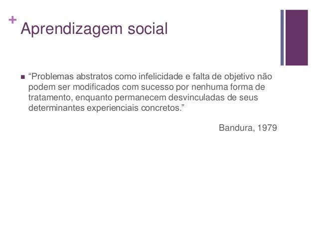 """+ Aprendizagem social  """"Problemas abstratos como infelicidade e falta de objetivo não podem ser modificados com sucesso p..."""