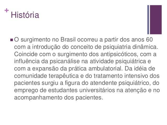 + História  O surgimento no Brasil ocorreu a partir dos anos 60 com a introdução do conceito de psiquiatria dinâmica. Coi...