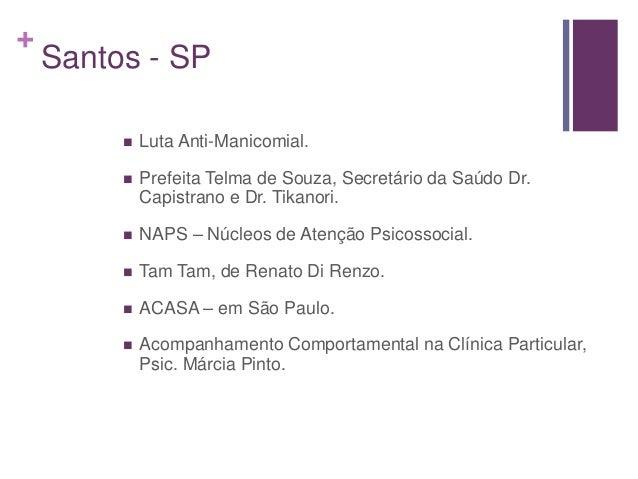 + Santos - SP  Luta Anti-Manicomial.  Prefeita Telma de Souza, Secretário da Saúdo Dr. Capistrano e Dr. Tikanori.  NAPS...