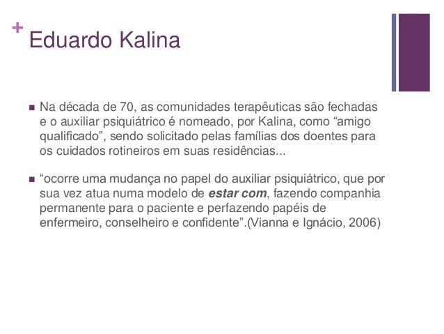 + Eduardo Kalina  Na década de 70, as comunidades terapêuticas são fechadas e o auxiliar psiquiátrico é nomeado, por Kali...