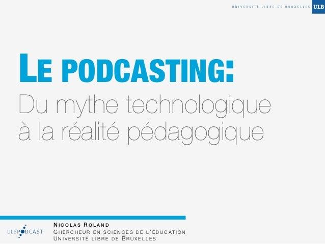 LE PODCASTING:Du mythe technologiqueà la réalité pédagogique   NICOLAS ROLAND   C H E R C H E U R E N S C I E N C E S D E ...
