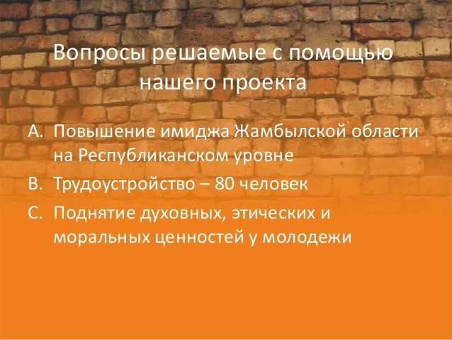 Вопросы решаемые с помощью         нашего проектаA. Повышение имиджа Жамбылской области   на Республиканском уровнеB. Труд...