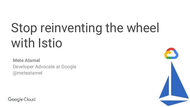 Confidential & Proprietary Stop reinventing the wheel with Istio Mete Atamel Developer Advocate at Google @meteatamel