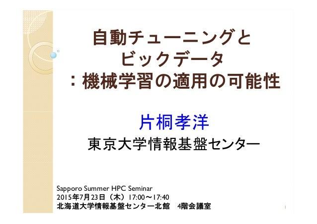 自動チューニングと ビックデータ :機械学習の適用の可能性 片桐孝洋 東京大学情報基盤センター 1 Sapporo Summer HPC Seminar 2015年7月23日(木)17:00~17:40 北海道大学情報基盤センター北館 4階会議室