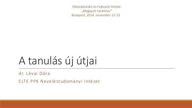 """A tanulás új útjai  dr. Lévai Dóra  ELTE PPK Neveléstudományi Intézet  Oktatáskutató és Fejlesztő Intézet  """"Megújuló tankö..."""