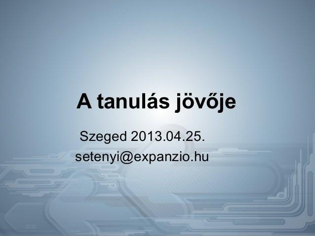 A tanulás jövőjeSzeged 2013.04.25.setenyi@expanzio.hu