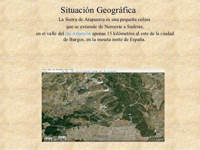 Situación Geográfica La Sierra de Atapuerca es una pequeña colina que se extiende de Noroeste a Sudeste, en el valle del r...