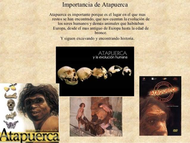 Importancia de Atapuerca Atapuerca es importante porque es el lugar en el que mas restos se han encontrado, que nos cuenta...