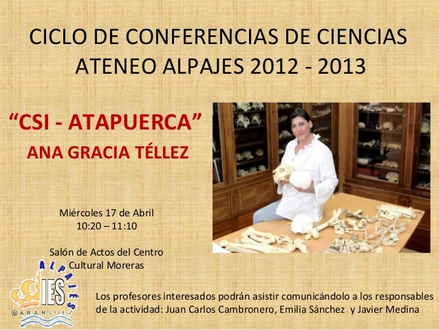 """CICLO DE CONFERENCIAS DE CIENCIAS     ATENEO ALPAJES 2012 - 2013""""CSI - ATAPUERCA"""" ANA GRACIA TÉLLEZ     Miércoles 17 de Ab..."""
