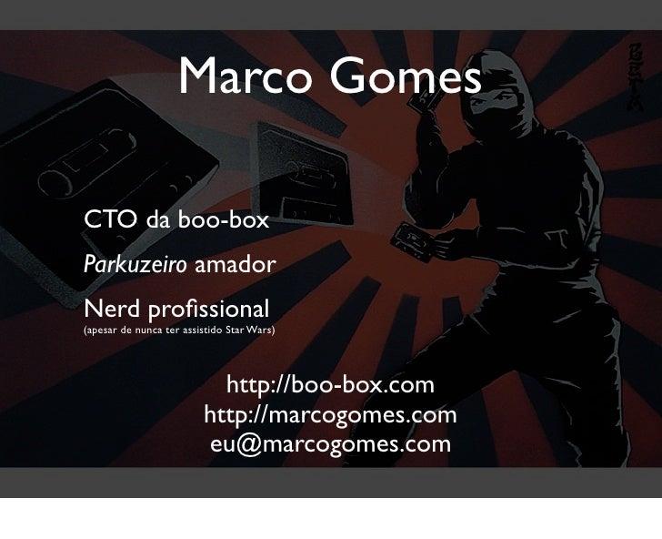 Marco Gomes  CTO da boo-box Parkuzeiro amador Nerd profissional (apesar de nunca ter assistido Star Wars)                  ...