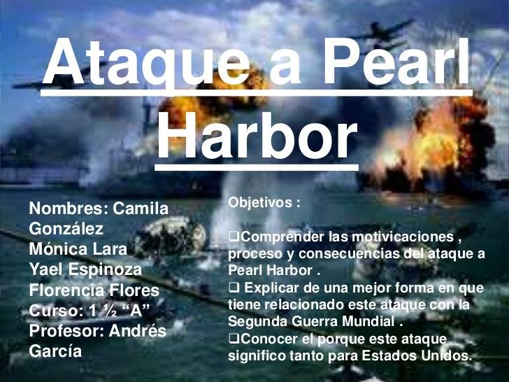 Ataque a Pearl    HarborNombres: Camila    Objetivos :González           Comprender las motivicaciones ,Mónica Lara      ...