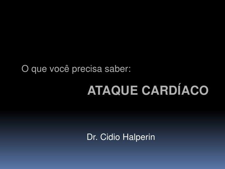 O que você precisa saber:                 ATAQUE CARDÍACO                 Dr. Cidio Halperin