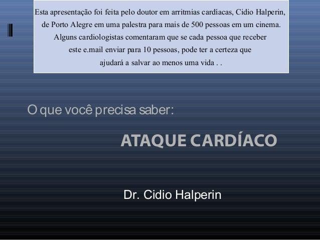 O que você precisa saber: ATAQUE CARDÍACO Esta apresentação foi feita pelo doutor em arritmias cardíacas, Cidio Halperin, ...
